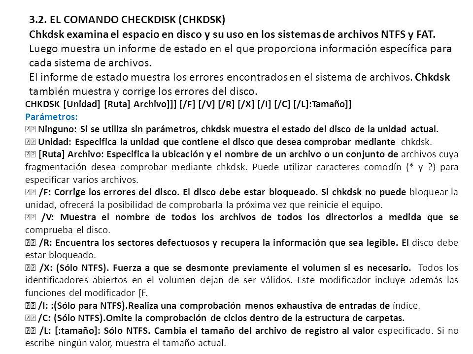 3.2. EL COMANDO CHECKDISK (CHKDSK) Chkdsk examina el espacio en disco y su uso en los sistemas de archivos NTFS y FAT. Luego muestra un informe de est