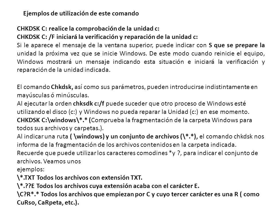 Ejemplos de utilización de este comando CHKDSK C: realice la comprobación de la unidad c: CHKDSK C: /F iniciará la verificación y reparación de la unidad c: Si le aparece el mensaje de la ventana superior, puede indicar con S que se prepare la unidad la próxima vez que se inicie Windows.