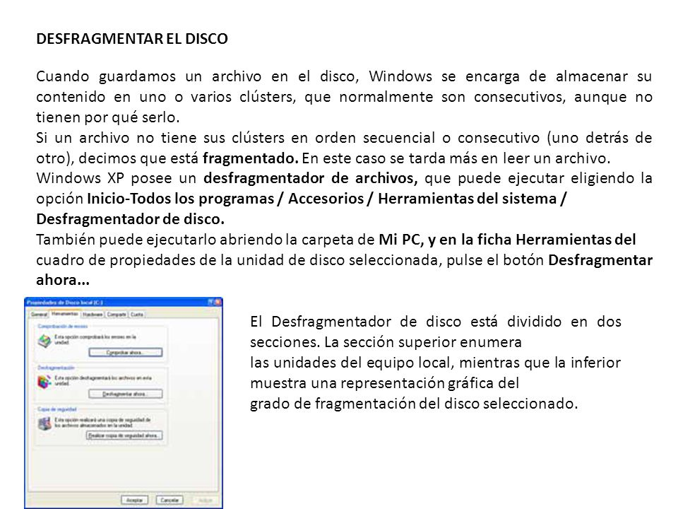 DESFRAGMENTAR EL DISCO Cuando guardamos un archivo en el disco, Windows se encarga de almacenar su contenido en uno o varios clústers, que normalmente son consecutivos, aunque no tienen por qué serlo.