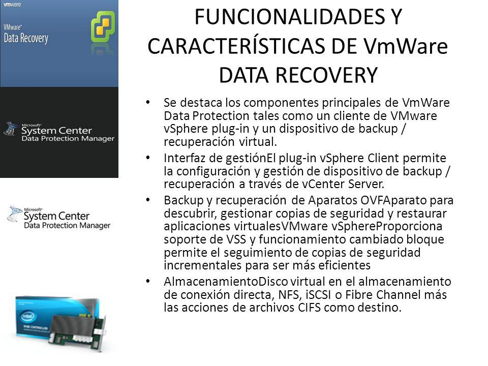 FUNCIONALIDADES Y CARACTERÍSTICAS DE VmWare DATA RECOVERY Se destaca los componentes principales de VmWare Data Protection tales como un cliente de VMware vSphere plug-in y un dispositivo de backup / recuperación virtual.