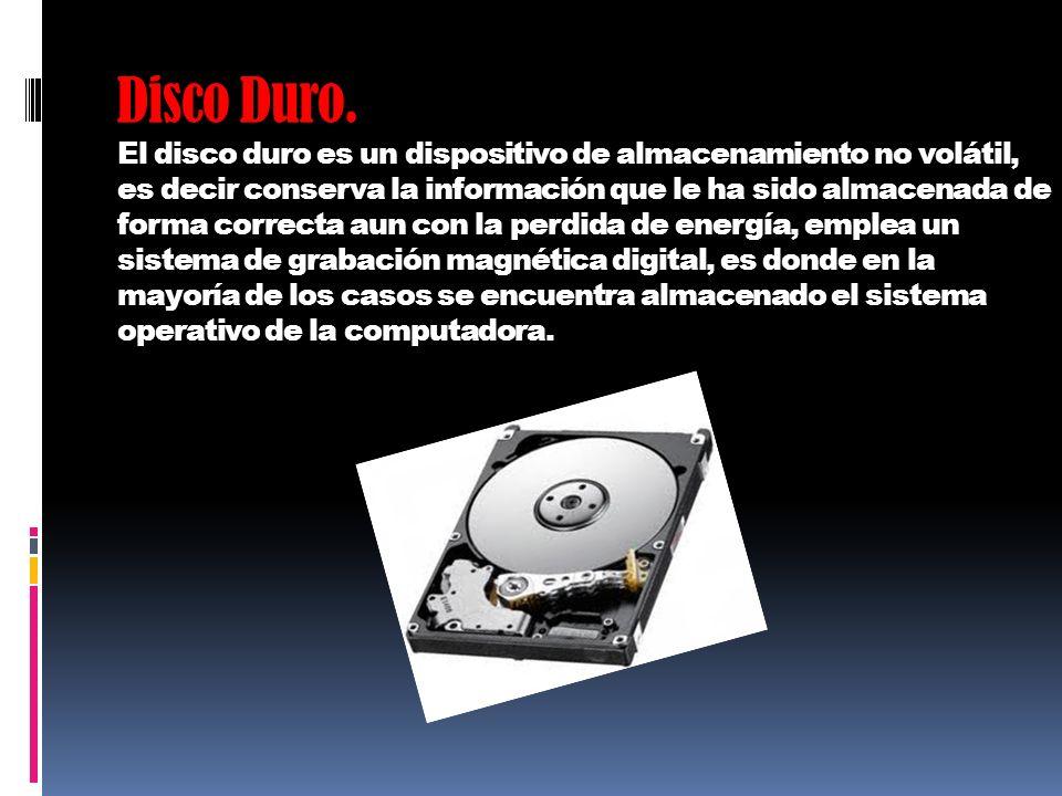 Disco Duro. El disco duro es un dispositivo de almacenamiento no volátil, es decir conserva la información que le ha sido almacenada de forma correcta