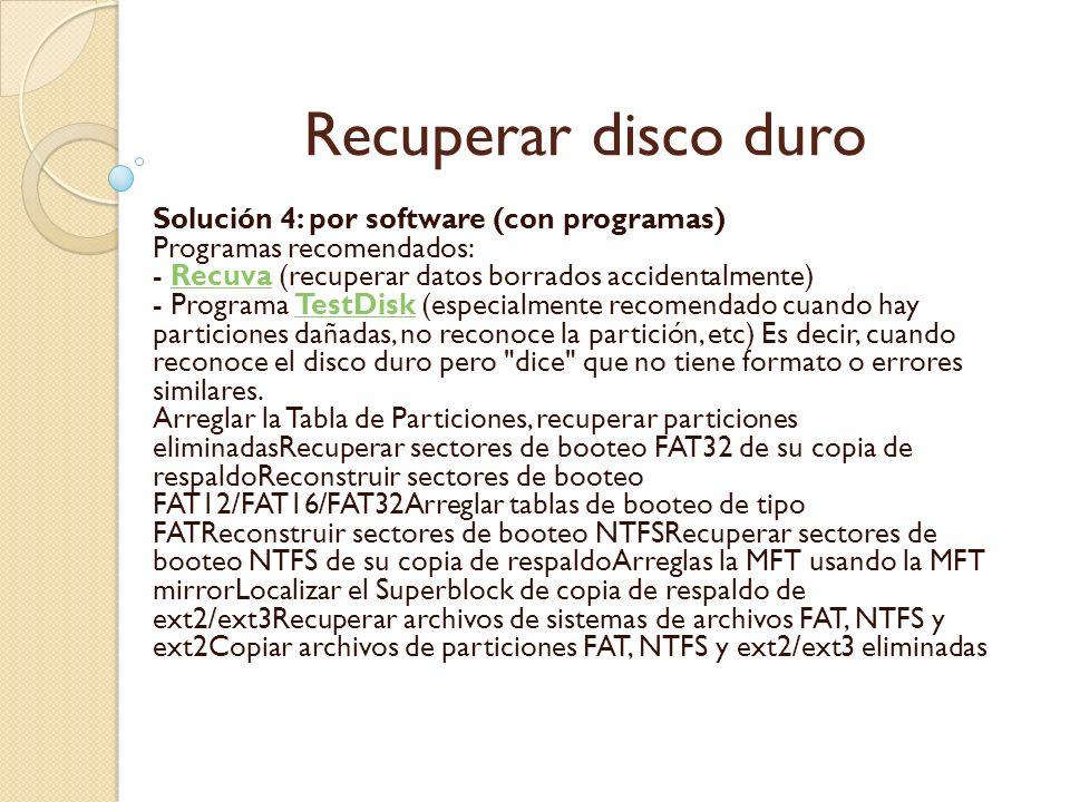Recuperar disco duro Solución 4: por software (con programas) Programas recomendados: - Recuva (recuperar datos borrados accidentalmente) - Programa T