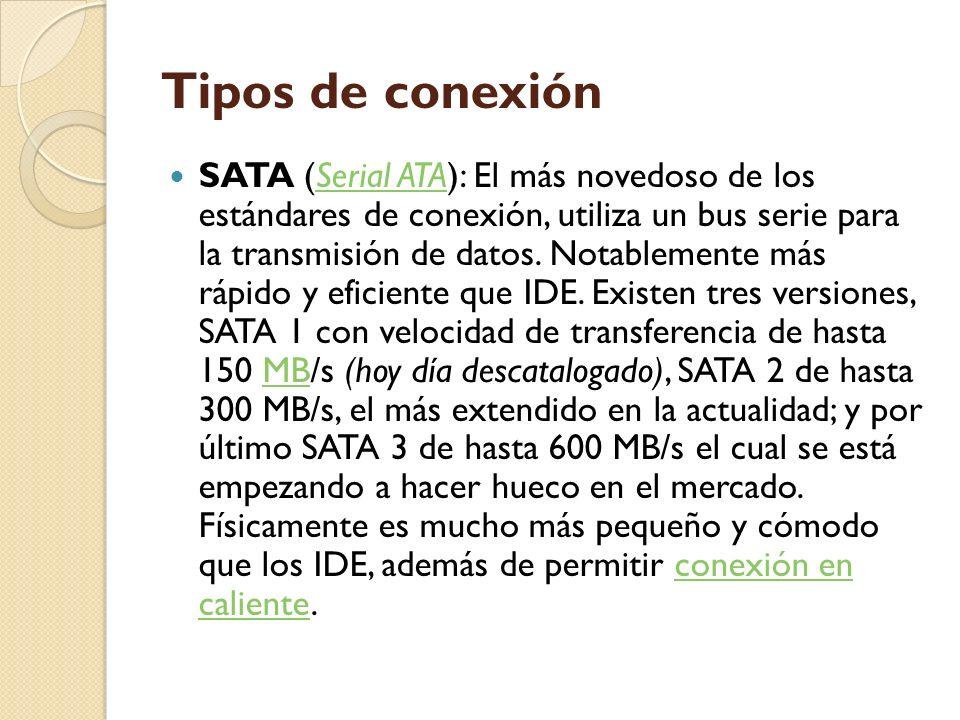 Tipos de conexión SATA (Serial ATA): El más novedoso de los estándares de conexión, utiliza un bus serie para la transmisión de datos. Notablemente má