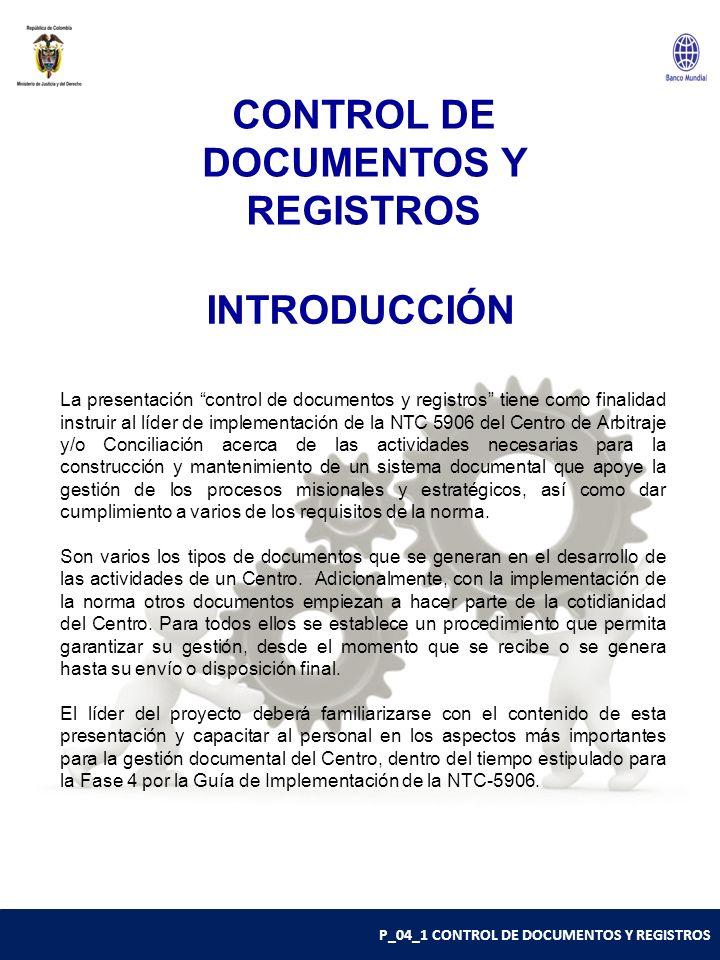 P_04_1 CONTROL DE DOCUMENTOS Y REGISTROS INTRODUCCIÓN La presentación control de documentos y registros tiene como finalidad instruir al líder de implementación de la NTC 5906 del Centro de Arbitraje y/o Conciliación acerca de las actividades necesarias para la construcción y mantenimiento de un sistema documental que apoye la gestión de los procesos misionales y estratégicos, así como dar cumplimiento a varios de los requisitos de la norma.