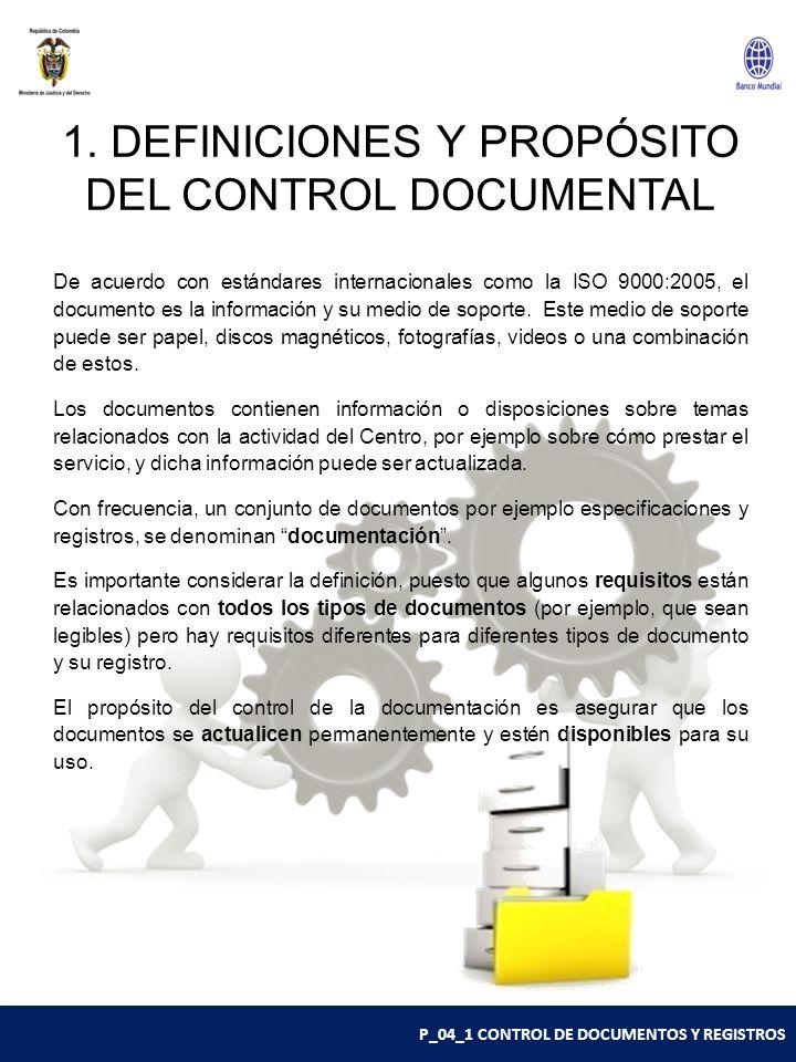 P_04_1 CONTROL DE DOCUMENTOS Y REGISTROS 1. DEFINICIONES Y PROPÓSITO DEL CONTROL DOCUMENTAL De acuerdo con estándares internacionales como la ISO 9000