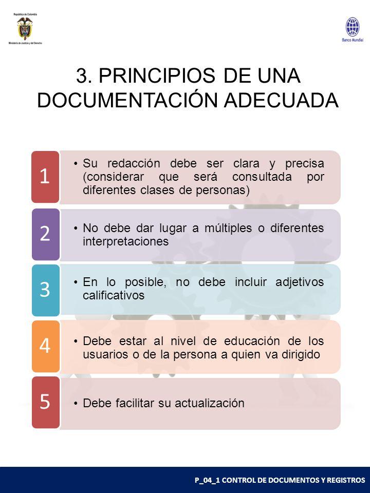 P_04_1 CONTROL DE DOCUMENTOS Y REGISTROS 3. PRINCIPIOS DE UNA DOCUMENTACIÓN ADECUADA Su redacción debe ser clara y precisa (considerar que será consul