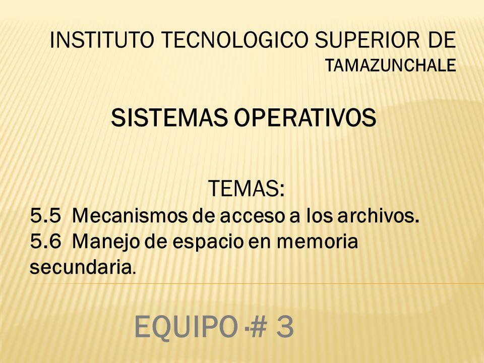 INSTITUTO TECNOLOGICO SUPERIOR DE TAMAZUNCHALE SISTEMAS OPERATIVOS TEMAS: 5.5 Mecanismos de acceso a los archivos. 5.6 Manejo de espacio en memoria se
