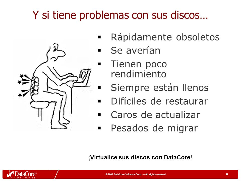 5 © 2009 DataCore Software Corp. All rights reserved 5 5 to 15X more workloads 15 45 65 90 120 Many more users impacted Después: Aumentan interrupcion