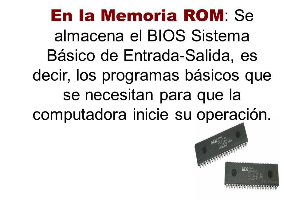 En la Memoria ROM : Se almacena el BIOS Sistema Básico de Entrada-Salida, es decir, los programas básicos que se necesitan para que la computadora ini