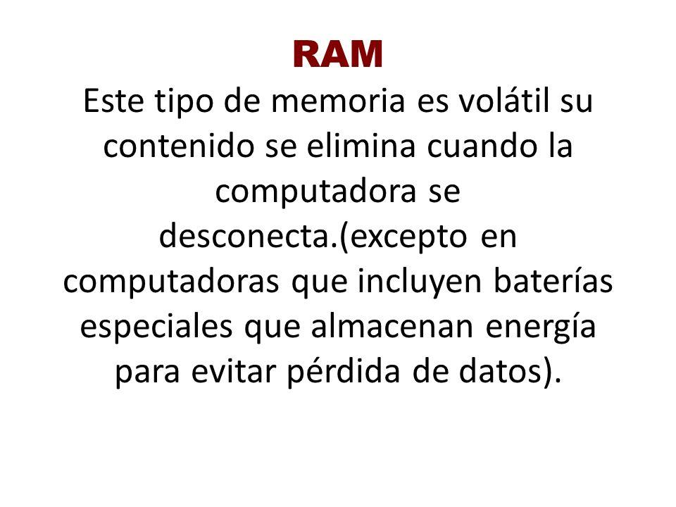 RAM Este tipo de memoria es volátil su contenido se elimina cuando la computadora se desconecta.(excepto en computadoras que incluyen baterías especia