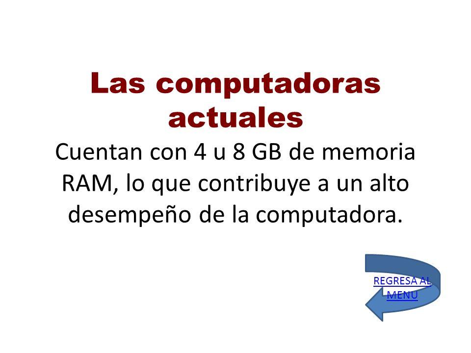 Las computadoras actuales Cuentan con 4 u 8 GB de memoria RAM, lo que contribuye a un alto desempeño de la computadora. REGRESA AL MENU