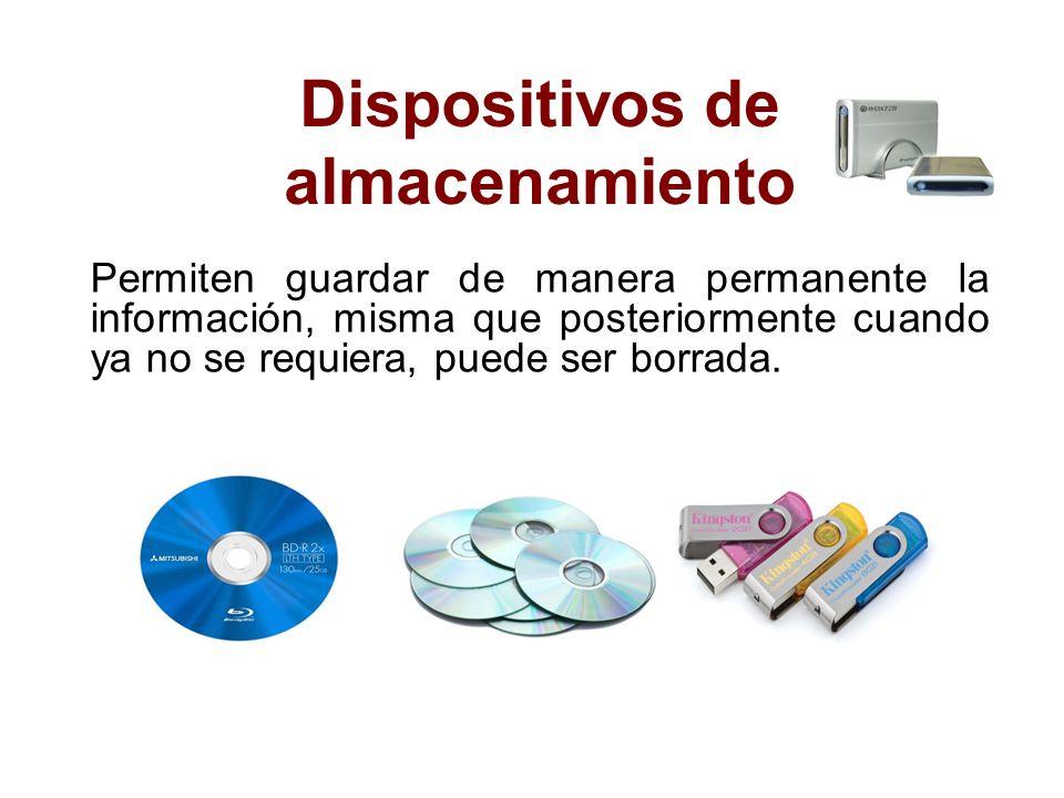 Dispositivos de almacenamiento Permiten guardar de manera permanente la información, misma que posteriormente cuando ya no se requiera, puede ser borr