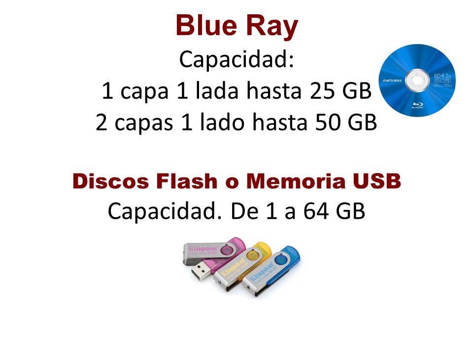 Blue Ray Capacidad: 1 capa 1 lada hasta 25 GB 2 capas 1 lado hasta 50 GB Discos Flash o Memoria USB Capacidad. De 1 a 64 GB