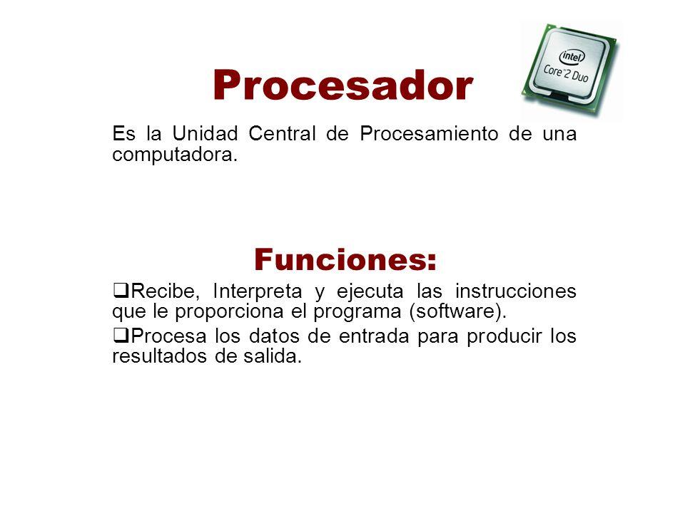 Procesador Es la Unidad Central de Procesamiento de una computadora. Funciones: Recibe, Interpreta y ejecuta las instrucciones que le proporciona el p