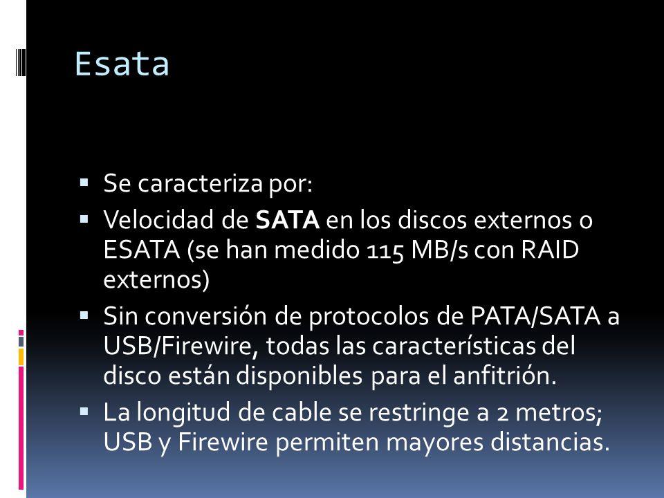 Esata Se caracteriza por: Velocidad de SATA en los discos externos o ESATA (se han medido 115 MB/s con RAID externos) Sin conversión de protocolos de PATA/SATA a USB/Firewire, todas las características del disco están disponibles para el anfitrión.