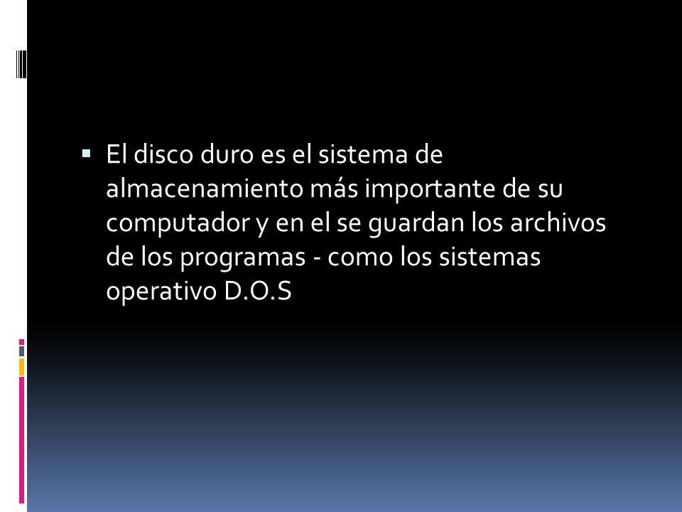El disco duro es el sistema de almacenamiento más importante de su computador y en el se guardan los archivos de los programas - como los sistemas operativo D.O.S
