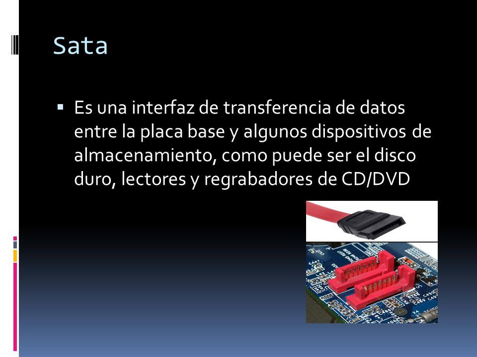 Sata Es una interfaz de transferencia de datos entre la placa base y algunos dispositivos de almacenamiento, como puede ser el disco duro, lectores y regrabadores de CD/DVD