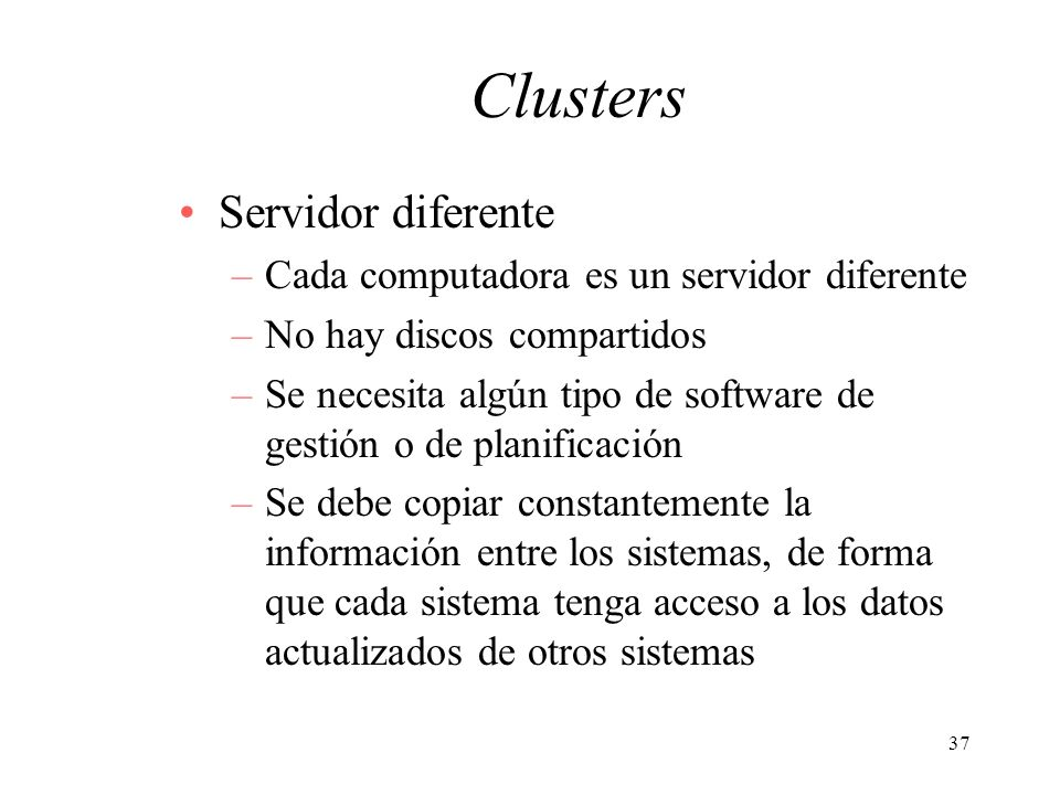 37 Clusters Servidor diferente –Cada computadora es un servidor diferente –No hay discos compartidos –Se necesita algún tipo de software de gestión o