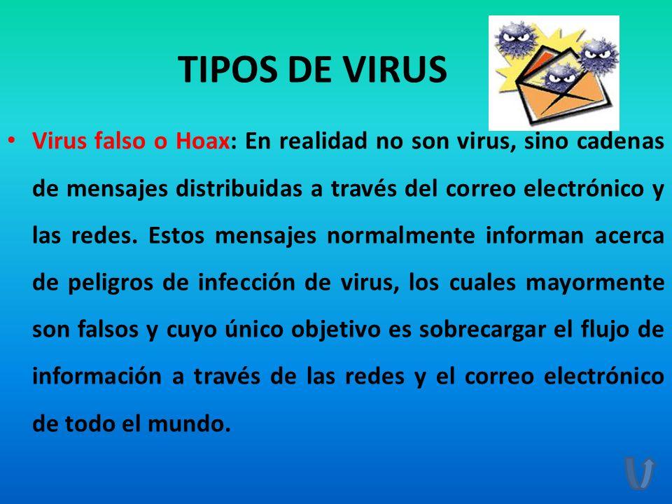 TIPOS DE VIRUS Virus falso o Hoax: En realidad no son virus, sino cadenas de mensajes distribuidas a través del correo electrónico y las redes. Estos