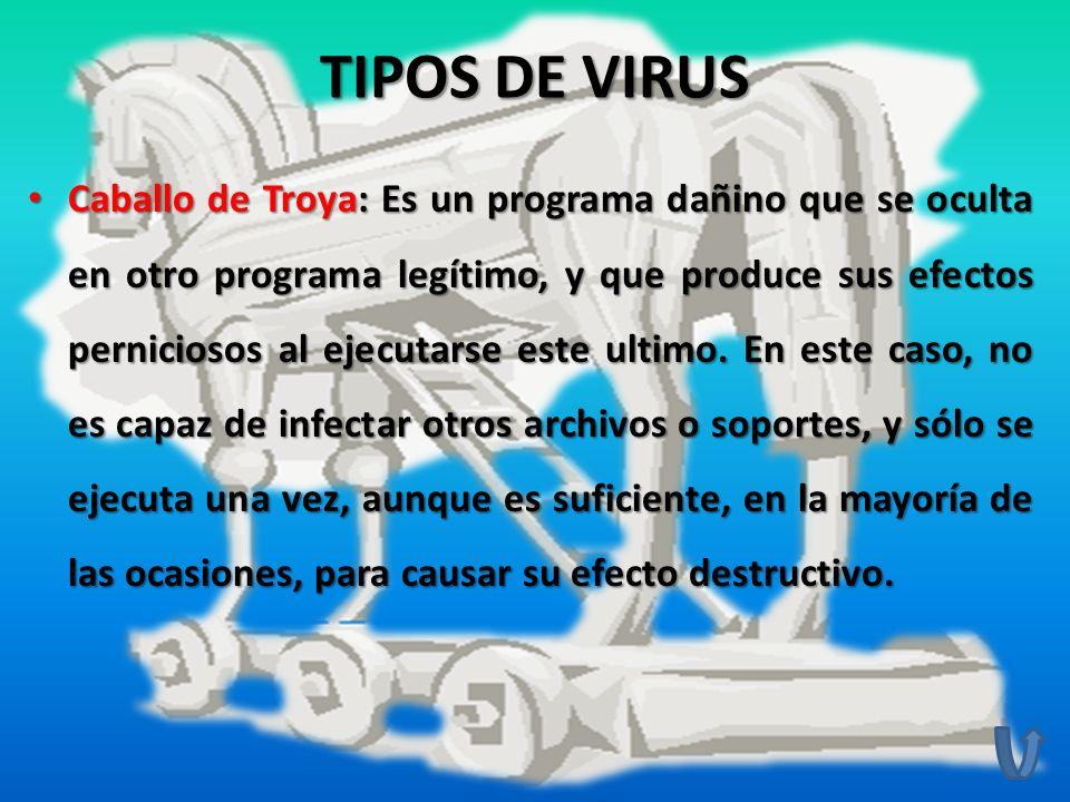TIPOS DE VIRUS Caballo de Troya: Es un programa dañino que se oculta en otro programa legítimo, y que produce sus efectos perniciosos al ejecutarse es