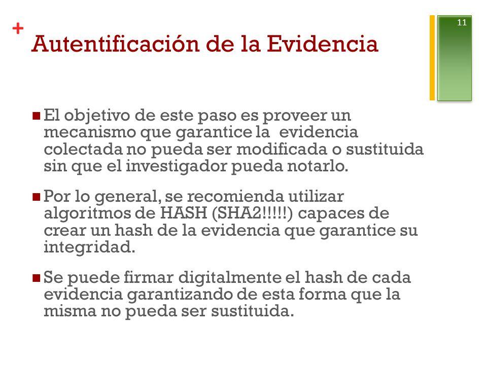 + Autentificación de la Evidencia El objetivo de este paso es proveer un mecanismo que garantice la evidencia colectada no pueda ser modificada o sustituida sin que el investigador pueda notarlo.