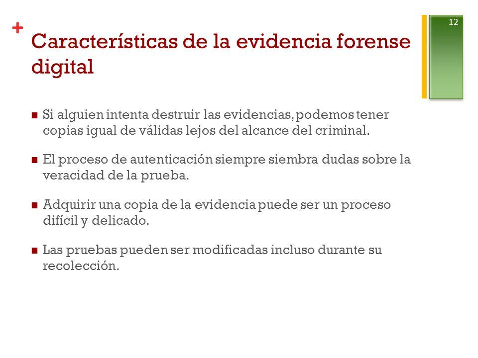 + Características de la evidencia forense digital Si alguien intenta destruir las evidencias, podemos tener copias igual de válidas lejos del alcance del criminal.