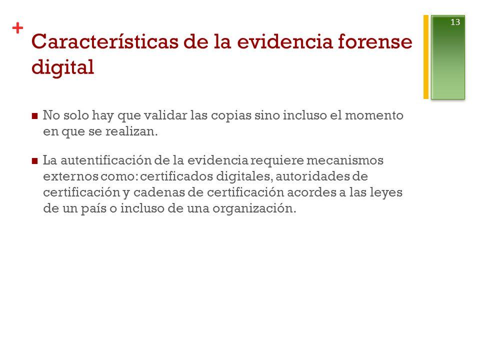 + Características de la evidencia forense digital No solo hay que validar las copias sino incluso el momento en que se realizan.