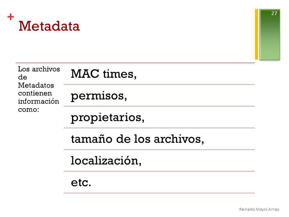 + Metadata Los archivos de Metadatos contienen información como: MAC times, permisos, propietarios, tamaño de los archivos, localización, etc.