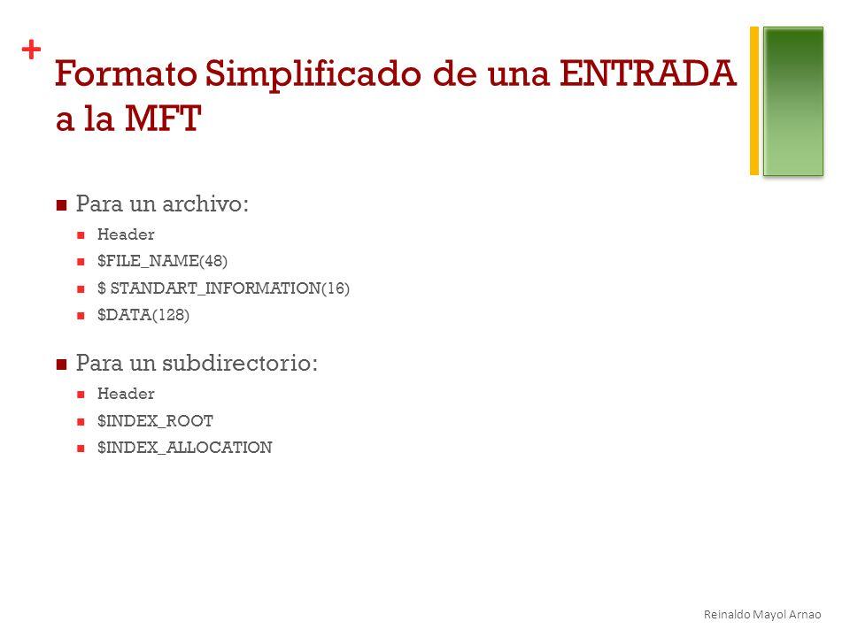 + Formato Simplificado de una ENTRADA a la MFT Para un archivo: Header $FILE_NAME(48) $ STANDART_INFORMATION(16) $DATA(128) Para un subdirectorio: Header $INDEX_ROOT $INDEX_ALLOCATION Reinaldo Mayol Arnao
