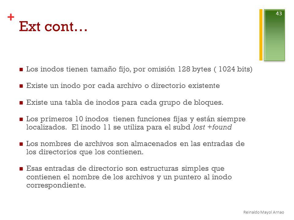 + Ext cont… Los inodos tienen tamaño fijo, por omisión 128 bytes ( 1024 bits) Existe un inodo por cada archivo o directorio existente Existe una tabla de inodos para cada grupo de bloques.