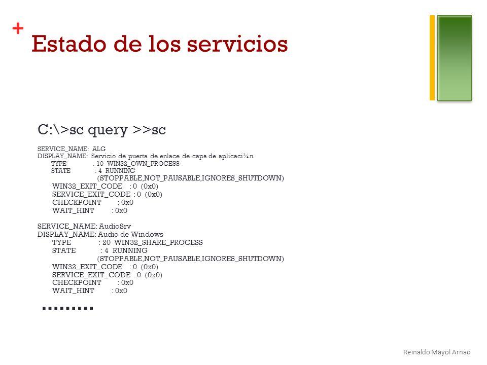 + Estado de los servicios C:\>sc query >>sc SERVICE_NAME: ALG DISPLAY_NAME: Servicio de puerta de enlace de capa de aplicaci¾n TYPE : 10 WIN32_OWN_PROCESS STATE : 4 RUNNING (STOPPABLE,NOT_PAUSABLE,IGNORES_SHUTDOWN) WIN32_EXIT_CODE : 0 (0x0) SERVICE_EXIT_CODE : 0 (0x0) CHECKPOINT : 0x0 WAIT_HINT : 0x0 SERVICE_NAME: AudioSrv DISPLAY_NAME: Audio de Windows TYPE : 20 WIN32_SHARE_PROCESS STATE : 4 RUNNING (STOPPABLE,NOT_PAUSABLE,IGNORES_SHUTDOWN) WIN32_EXIT_CODE : 0 (0x0) SERVICE_EXIT_CODE : 0 (0x0) CHECKPOINT : 0x0 WAIT_HINT : 0x0 ……… Reinaldo Mayol Arnao