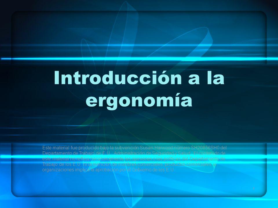 1 Introducción a la ergonomía Este material fue producido bajo la subvención Susan Harwood número SH20856SH0 del Departamento de Trabajo de E.U., Administración de Seguridad y Salud.
