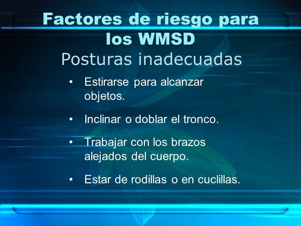 22 Factores de riesgo para los WMSD Posturas inadecuadas Estirarse para alcanzar objetos. Inclinar o doblar el tronco. Trabajar con los brazos alejado