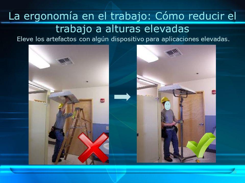 32 La ergonomía en el trabajo: Cómo reducir el trabajo a alturas elevadas Eleve los artefactos con algún dispositivo para aplicaciones elevadas.