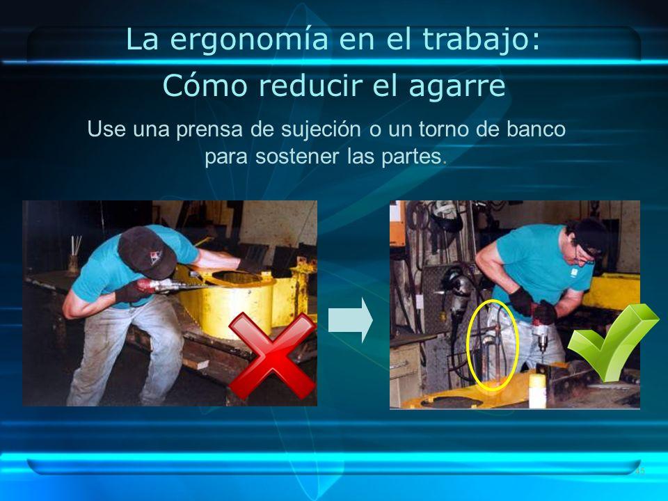 45 La ergonomía en el trabajo: Cómo reducir el agarre Use una prensa de sujeción o un torno de banco para sostener las partes.