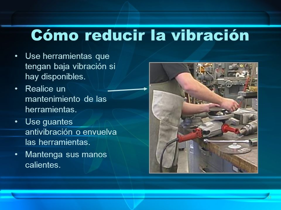 53 Cómo reducir la vibración Use herramientas que tengan baja vibración si hay disponibles. Realice un mantenimiento de las herramientas. Use guantes