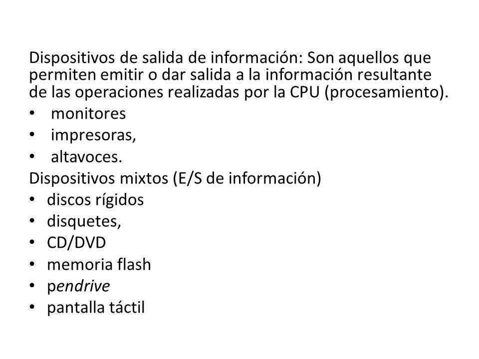 Dispositivos de salida de información: Son aquellos que permiten emitir o dar salida a la información resultante de las operaciones realizadas por la