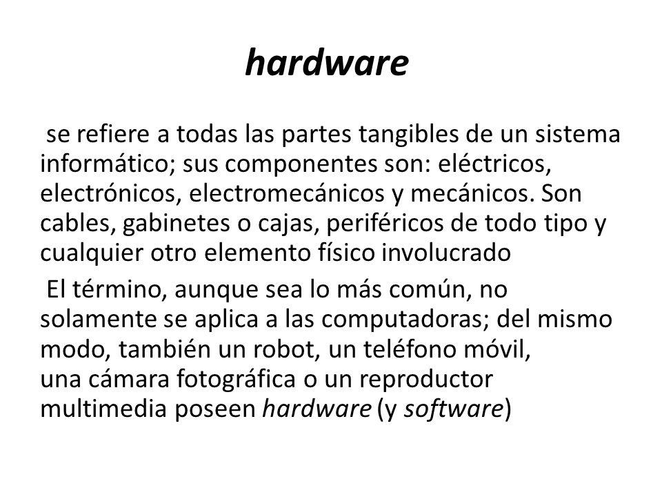 hardware se refiere a todas las partes tangibles de un sistema informático; sus componentes son: eléctricos, electrónicos, electromecánicos y mecánico