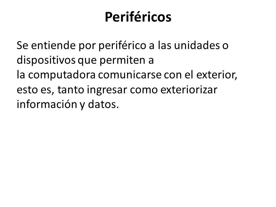 Periféricos Se entiende por periférico a las unidades o dispositivos que permiten a la computadora comunicarse con el exterior, esto es, tanto ingresa