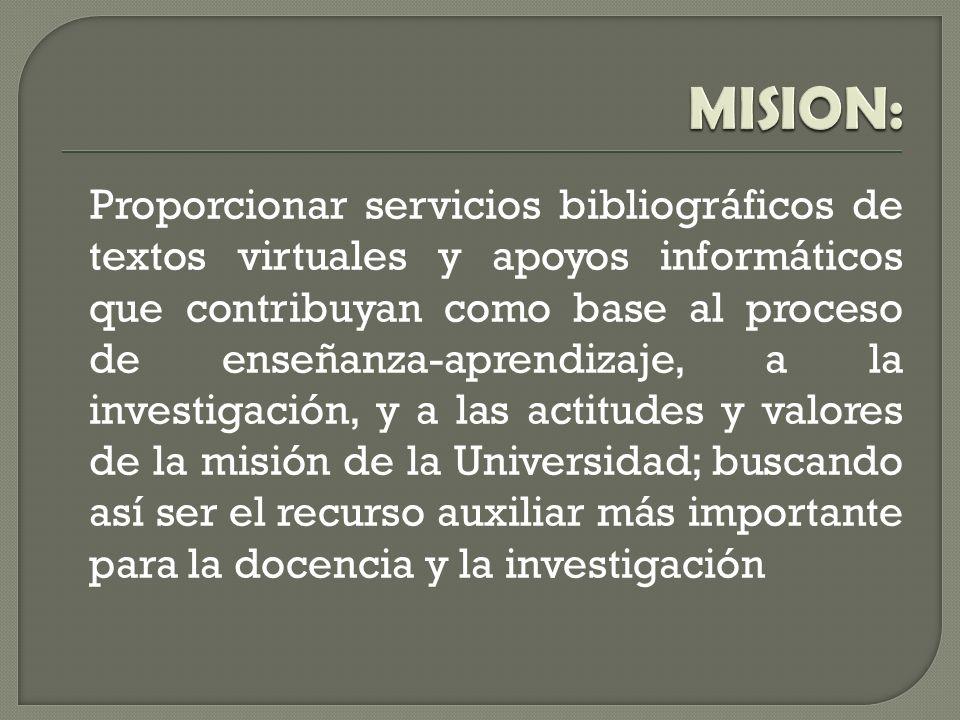 Proporcionar servicios bibliográficos de textos virtuales y apoyos informáticos que contribuyan como base al proceso de enseñanza-aprendizaje, a la investigación, y a las actitudes y valores de la misión de la Universidad; buscando así ser el recurso auxiliar más importante para la docencia y la investigación