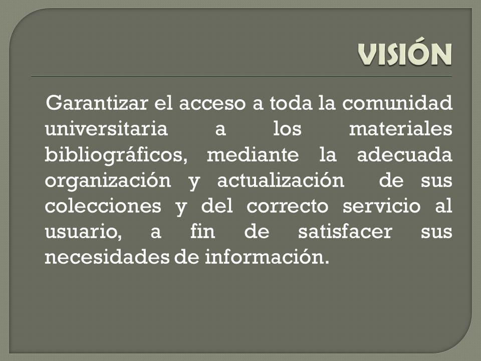 Garantizar el acceso a toda la comunidad universitaria a los materiales bibliográficos, mediante la adecuada organización y actualización de sus colecciones y del correcto servicio al usuario, a fin de satisfacer sus necesidades de información.