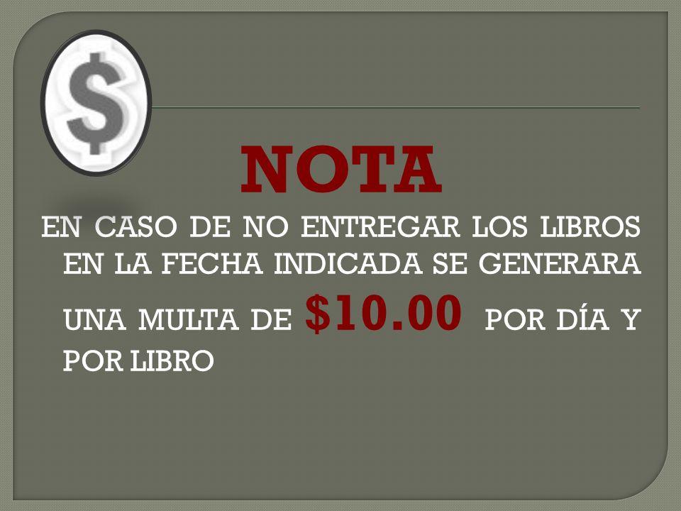 NOTA EN CASO DE NO ENTREGAR LOS LIBROS EN LA FECHA INDICADA SE GENERARA UNA MULTA DE $10.00 POR DÍA Y POR LIBRO