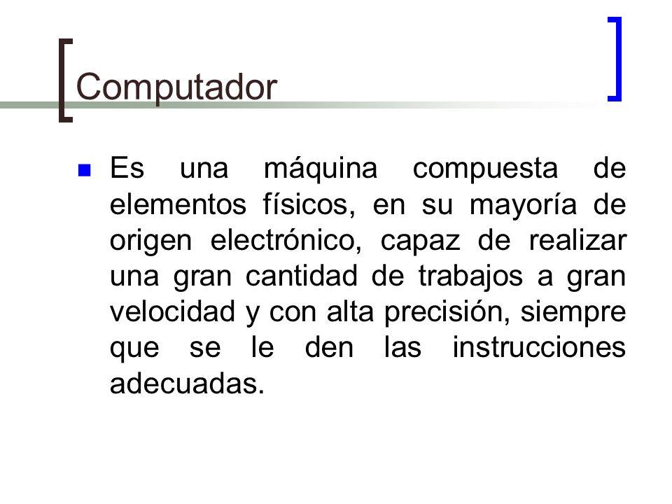 Computador Es una máquina compuesta de elementos físicos, en su mayoría de origen electrónico, capaz de realizar una gran cantidad de trabajos a gran