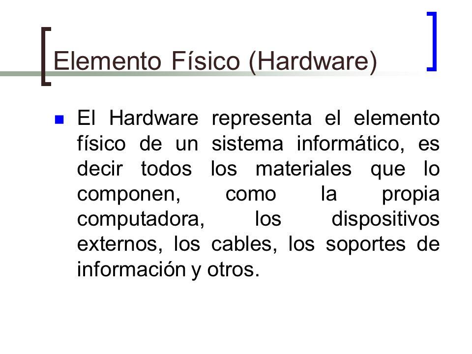 Elemento Físico (Hardware) El Hardware representa el elemento físico de un sistema informático, es decir todos los materiales que lo componen, como la
