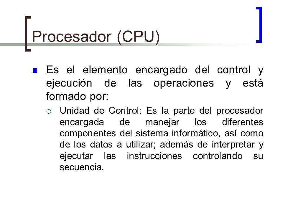 Procesador (CPU) Es el elemento encargado del control y ejecución de las operaciones y está formado por: Unidad de Control: Es la parte del procesador