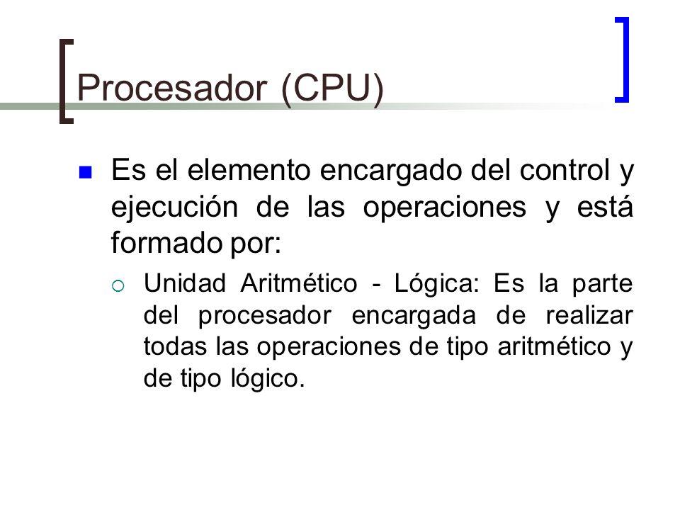 Procesador (CPU) Es el elemento encargado del control y ejecución de las operaciones y está formado por: Unidad Aritmético - Lógica: Es la parte del p