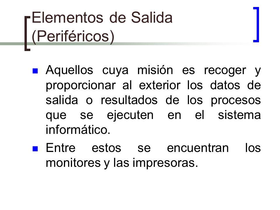 Elementos de Salida (Periféricos) Aquellos cuya misión es recoger y proporcionar al exterior los datos de salida o resultados de los procesos que se e