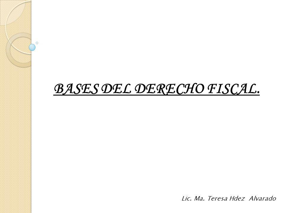 BASES DEL DERECHO FISCAL. Lic. Ma. Teresa Hdez Alvarado