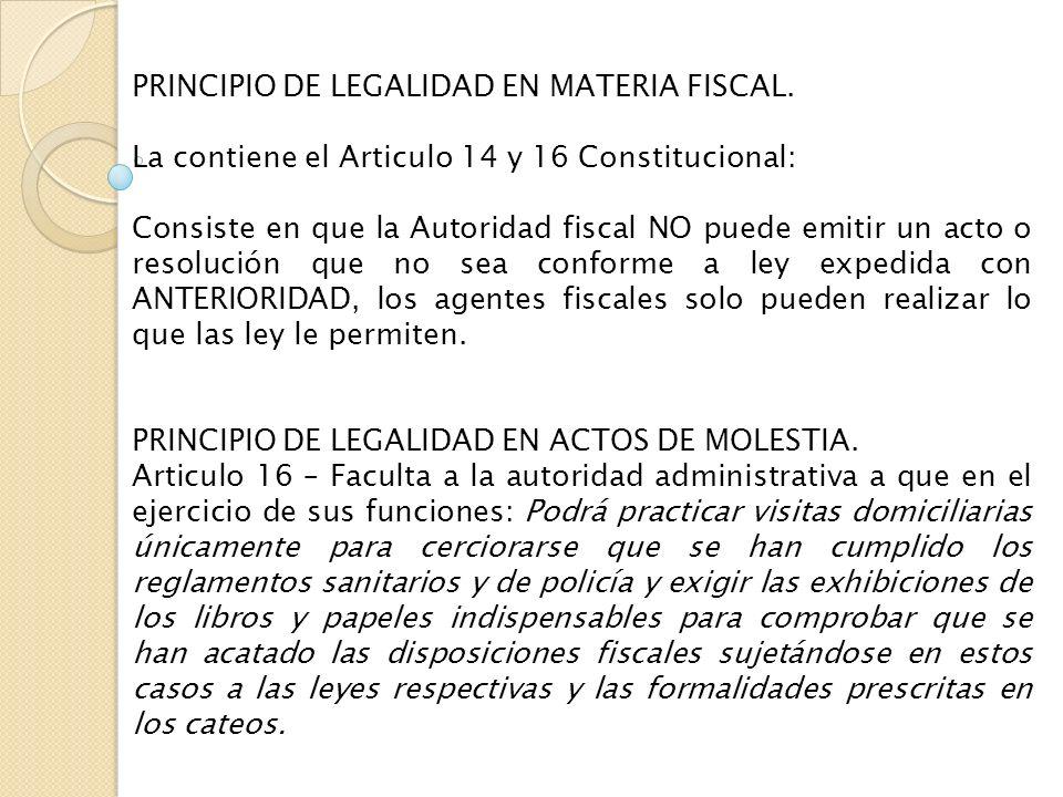 PRINCIPIO DE LEGALIDAD EN MATERIA FISCAL. La contiene el Articulo 14 y 16 Constitucional: Consiste en que la Autoridad fiscal NO puede emitir un acto