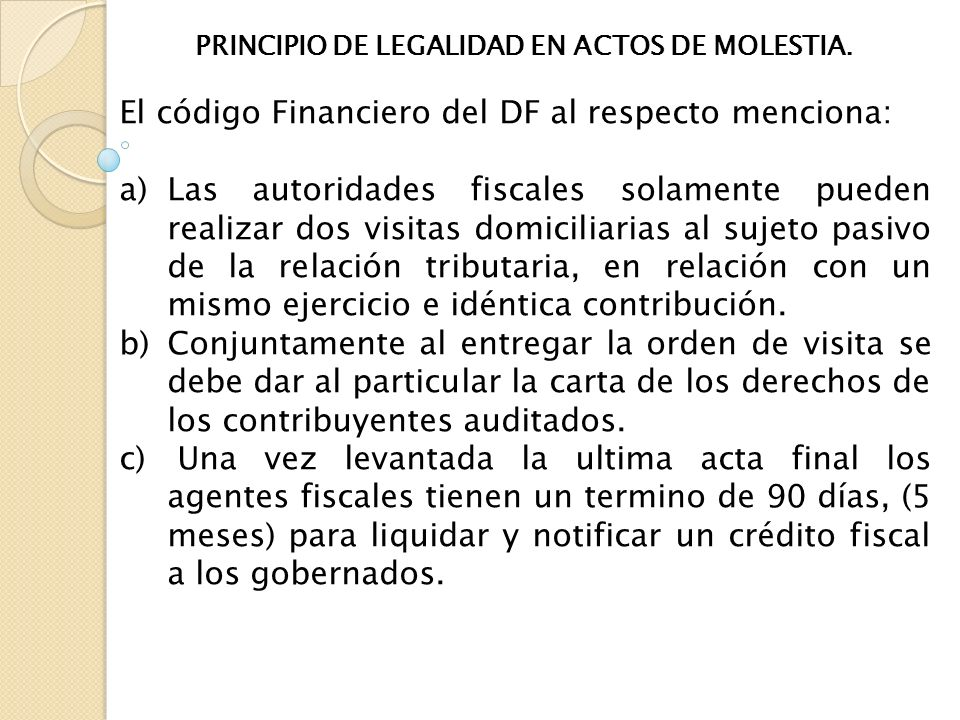 PRINCIPIO DE LEGALIDAD EN ACTOS DE MOLESTIA. El código Financiero del DF al respecto menciona: a)Las autoridades fiscales solamente pueden realizar do